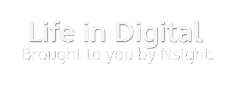 Life in Digital - Brought to you by Nsight